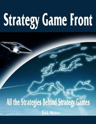 Strategy Game Front - All the Strategies Behind Strategy Games  by  Jack Moore