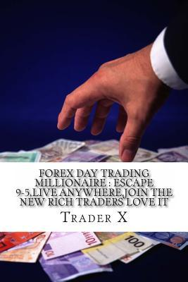 Forex Day Trading Millionaire: Escape 9-5, Live Anywhere, Join the New Rich Traders Love It: Little Dirty Secrets and Weird Tricks Pulling Massive Pi Trader X
