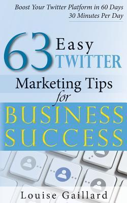 63 Easy Twitter Marketing Tips for Business Success: Straight to the Point Tips to Boost Your Twitter Platform in 60 Days  by  Louise Gaillard