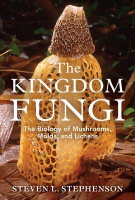 The Kingdom Fungi: The Biology of Mushrooms, Molds, and Lichens  by  Steven L. Stephenson