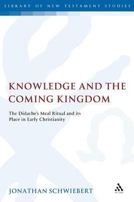 Knowledge and the Coming Kingdom: The Didaches Meal Ritual and Its Place in Early Christianity  by  Jonathan Schwiebert