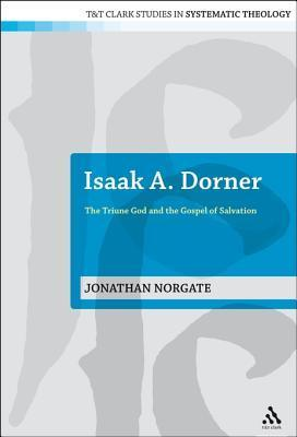 Isaak A. Dorner: The Triune God and the Gospel of Salvation  by  Jonathan Norgate