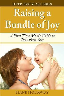 Raising a Bundle of Joy: A First Time Moms Guide to That First Year  by  Elane Holloway