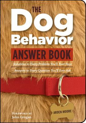 The Dog Behavior Answer Book: Practical Insights & Proven Solutions for Your Canine Questions  by  Arden Moore