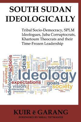 South Sudan Ideologically: Tribal Socio-Democracy, Splm Ideologues, Juba Corruptocrats, Khartoum Theocrats and Their Time-Frozen Leadership Kuir E Garang