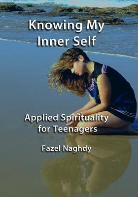 Knowing My Inner Self: Applied Spirituality for Teenagers  by  Fazel Naghdy