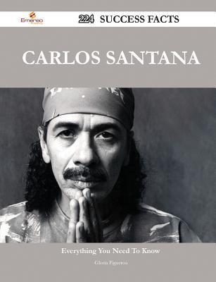Carlos Santana 224 Success Facts - Everything You Need to Know about Carlos Santana  by  Gloria Figueroa