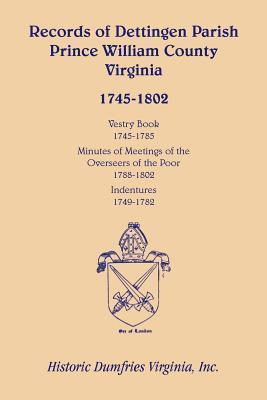 Records of Dettingen Parish, Prince William County, Virginia, Vestry Book, 1745-1785, Minutes of Meetings of the Overseers of the Poor, 1788-1802, Ind  by  Inc Historic Dumfries Virginia