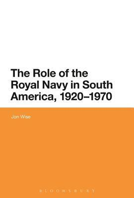 The Role of the Royal Navy in South America, 1920-1970 Jon Wise
