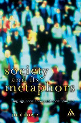 Society and Its Metaphors: Language, Social Theory and Social Structure  by  Jose Lopez