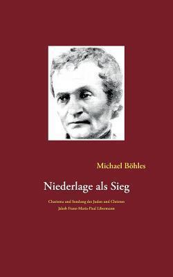 Niederlage als Sieg: Charisma und Sendung des Juden und Christen Jakob Franz-Maria-Paul Libermann  by  Michael Bohles