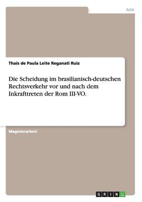 Die Scheidung Im Brasilianisch-Deutschen Rechtsverkehr VOR Und Nach Dem Inkrafttreten Der ROM III-Vo. Thais De Paula Leite Reganati Ruiz