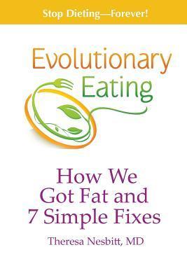 Evolutionary Eating: How We Got Fat & 7 Simple Fixes Theresa Nesbitt