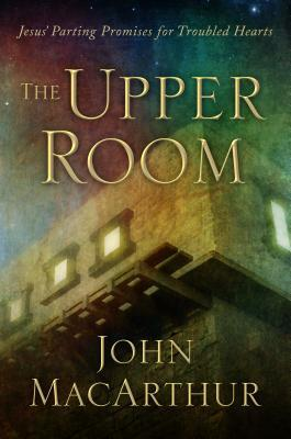 The Upper Room: Jesus Parting Promises for Troubled Hearts  by  John F. MacArthur Jr.