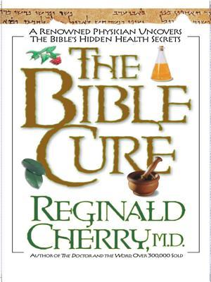 The Bible Cure: A Renowned Physician Uncovers the Bibles Hidden Health Secrets Reginald B. Cherry