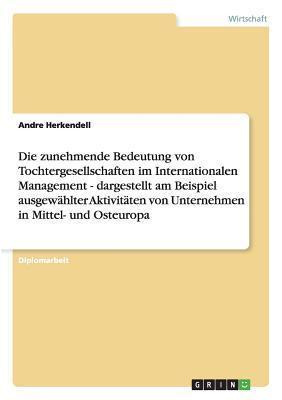 Die Zunehmende Bedeutung Von Tochtergesellschaften Im Internationalen Management - Dargestellt Am Beispiel Ausgewahlter Aktivitaten Von Unternehmen in Mittel- Und Osteuropa  by  Andre Herkendell