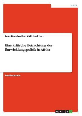 Eine Kritische Betrachtung Der Entwicklungspolitik in Afrika  by  Jean Maurice Port