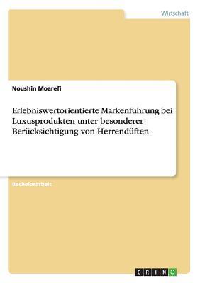 Erlebniswertorientierte Markenfuhrung Bei Luxusprodukten Unter Besonderer Berucksichtigung Von Herrenduften  by  Noushin Moarefi
