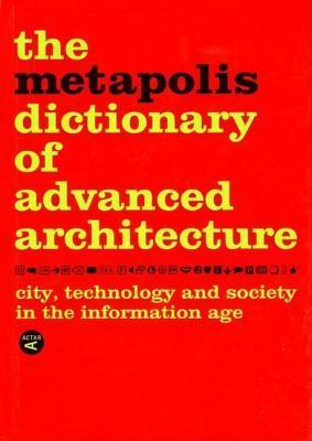 The Metapolis Dictionary of Advanced Architecture: City, Technology and Society in the Information Age Manuel Gausa