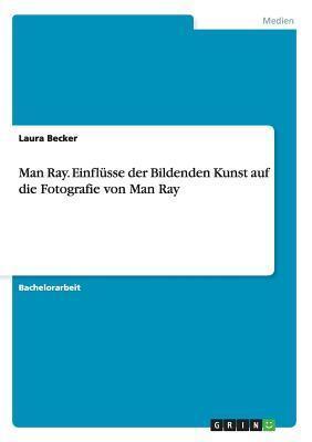 Man Ray. Einflusse Der Bildenden Kunst Auf Die Fotografie Von Man Ray  by  Laura Becker