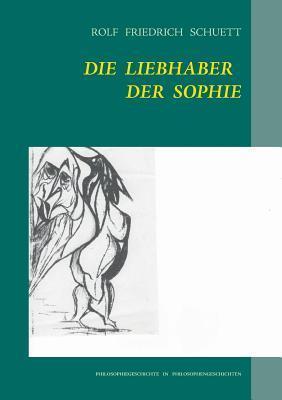 Die Liebhaber der Sophie: Philosophiegeschichte in Philosophengeschichten Rolf Schuett
