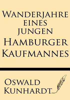Wanderjahre Eines Jungen Hamburger Kaufmannes: Eine Reise Um Die Erde in 1000 Tagen  by  Oswald Kunhardt