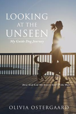 Looking at the Unseen: My Guide Dog Journey Olivia Ostergaard
