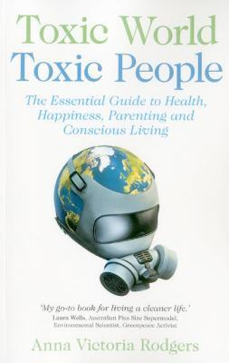Toxic World, Toxic People: The Essential Guide to Health, Happiness, Parenting and Conscious Living Anna Victoria Rodgers