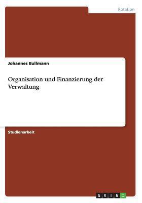Organisation Und Finanzierung Der Verwaltung  by  Johannes Bullmann