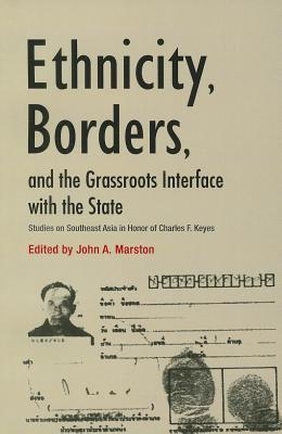 Ethnicity, Borders, and the Grassroots Interface with the State: Studies on Southeast Asia in Honor of Charles F. Keyes John A Marston