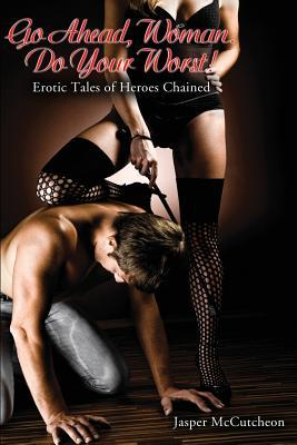 Go Ahead, Woman. Do Your Worst!: Erotic Tales of Heroes Chained Jasper McCutcheon
