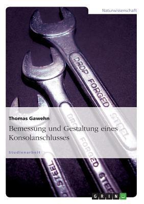 Bemessung Und Gestaltung Eines Konsolanschlusses  by  Thomas Gawehn
