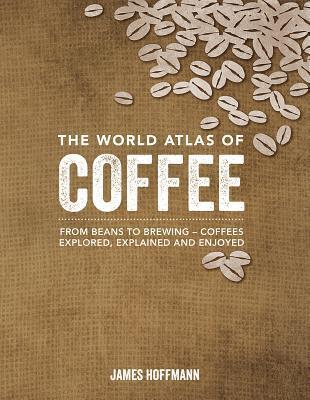 The World Atlas of Coffee: From Beans to Brewing -- Coffees Explored, Explained and Enjoyed James Hoffman