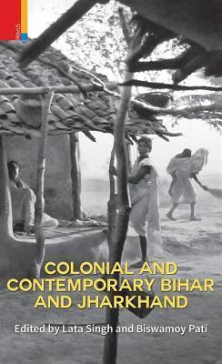 Colonial and Contemporary Bihar and Jharkhand  by  Biswamoy Pati