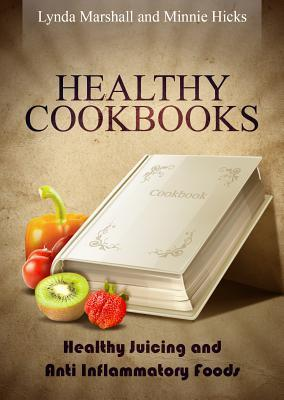 Healthy Cookbooks: Healthy Juicing and Anti Inflammatory Foods Lynda Marshall