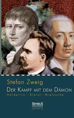 Holderlin - Kleist - Nietzsche: Der Kampf Mit Dem Damon Stefan Zweig