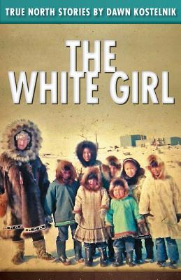 The White Girl: True North Stories  by  Dawn Kostelnik MS
