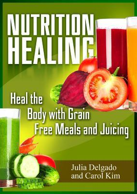 Nutrition Healing: Heal the Body with Grain Free Meals and Juicing  by  Julia Delgado