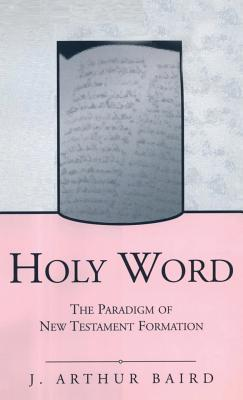Holy Word: The Paradigm of New Testament Formation  by  J. Arthur Baird
