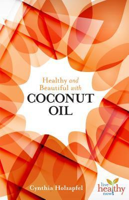 Healthy and Beautiful with Coconut Oil  by  Cynthia Holzapfel