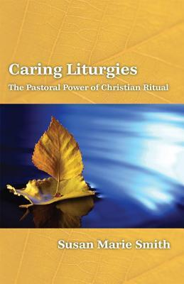 Caring Liturgies: The Pastoral Power of Christian Ritual  by  Susan Marie Smith