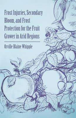 Frost Injuries, Secondary Bloom, and Frost Protection for the Fruit Grower in Arid Regions  by  Orville Blaine Whipple