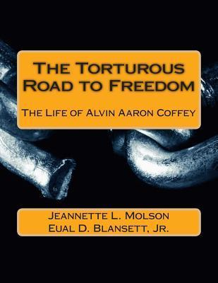 The Torturous Road to Freedom: The Life of Alvin Aaron Coffey  by  Eual D Blansett Jr