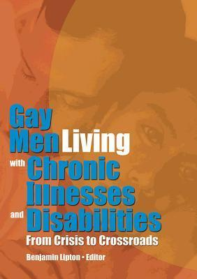 Gay Men Living with Chronic Illnesses and Disabilities: From Crisis to Crossroads Benjamin Lipton