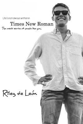 Lifes Not Always Written in Times New Roman: The Untold Stories of People Like You  by  Riley De Leon