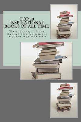 Top 10 Inspirational Books of All Time: What They Say and How They Can Help You Join the League of Super-Achievers  by  Reza Nazari