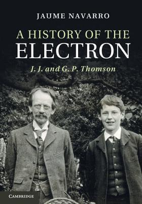A History of the Electron: J. J. and G. P. Thomson  by  Jaume Navarro