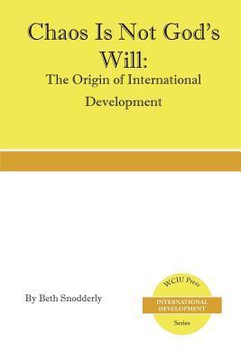 Chaos Is Not Gods Will: The Origin of International Development Beth Snodderly