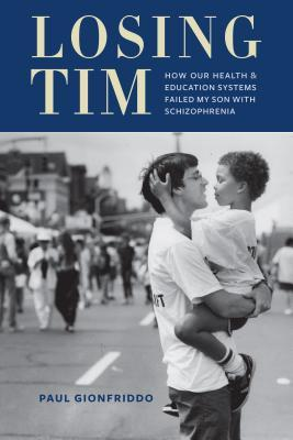 Losing Tim: How Our Health and Education Systems Failed My Son with Schizophrenia  by  Paul Gionfriddo