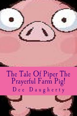 The Tale of Piper the Prayerful Farm Pig!  by  Dee Daugherty